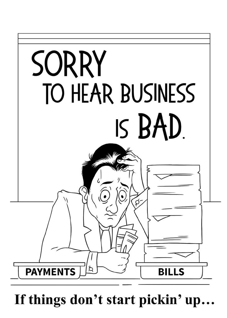 Sorry to hear business is bad